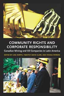 Community Rights and Corporate Responsibility: Canadian Mining and Oil Companies in Latin America, Viviana Patroni