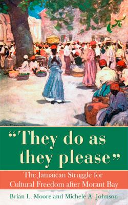 They Do As They Please: The Jamaican Struggle for Cultural Freedom after Morant Bay, michele a johnson